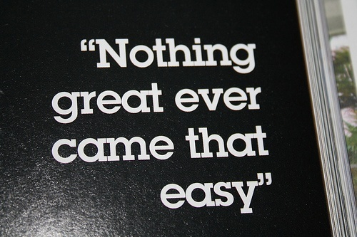 nothing great every came easy